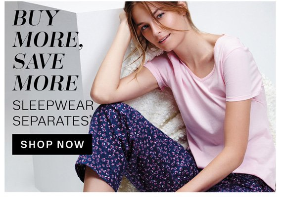 Buy More, Save More. Sleepwear Separates* Shop Now