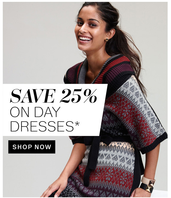 Save 25% on Day Dresses*. Shop Now