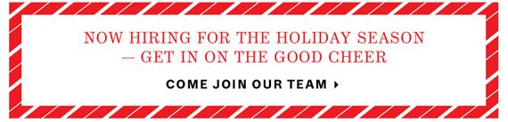 Now Hiring for the Holiday Season — Get in on the Good Cheer. Come Join Our Team