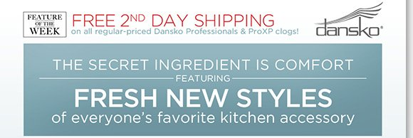 NEW Feature of the Week: Enjoy FREE 2nd Day Shipping on Dansko Professional & ProXP Clogs!* Find fresh new styles you'll love in the kitchen and beyond! Shop now to find the best selection online and in stores at The Walking Company.