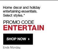 Home decor and holiday entertaining essentials. Select styles.  Valid at Kohl's and Kohls.com.  Promo Code ENTERTAIN