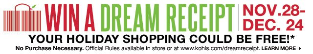 WIN A DREAM RECEIPTYOUR HOLIDAY SHOPPING COULD BE FREE! NOV.28-DEC.24 No Purchase Necessary. Official Rules available in store or at www.kohls.com/dreamreceipt. LEARN MORE.