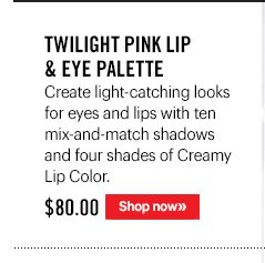 Twilight Pink Lip & Eye Palette, $80Create light-catching looks for eyes and lips with ten mix-and-match shadows and four shades of Creamy Lip Color.Shop Now.