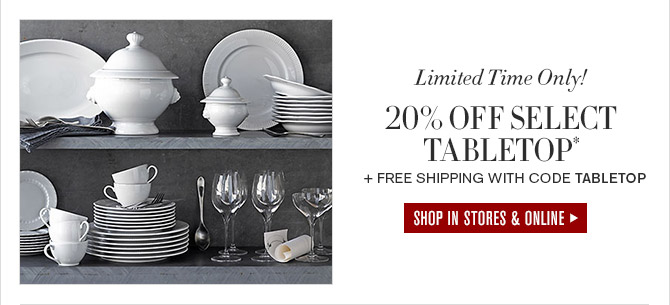 Limited Time Only! -- 20% OFF SELECT TABLETOP* + FREE SHIPPING WITH CODE TABLETOP -- SHOP IN STORES & ONLINE