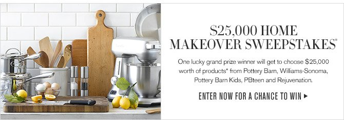 $25,000 HOME MAKEOVER SWEEPSTAKES* -- One lucky grand prize winner will get to choose $25,000 worth of products* from Pottery Barn, Williams-Sonoma, Pottery Barn Kids, PBteen and Rejuvenation. -- ENTER NOW FOR A CHANCE TO WIN