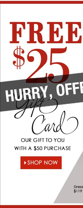 ONLY HOURS LEFT! Get a FREE $25 Gift Card with any $50 purchase! SHOP NOW!