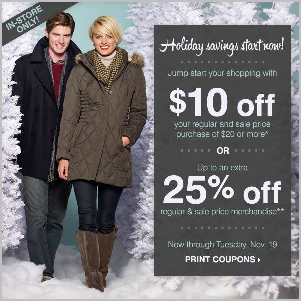 Holiday savings start now! Jump start your shopping with $10 off your regular or sale price purchase of $20 or more* OR up to an extra 25% off regular and sale price merchandise** Print coupons.
