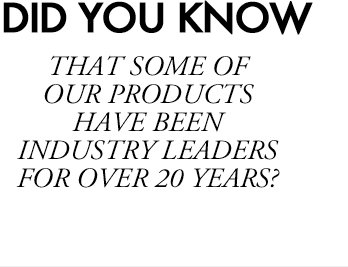 DID YOU KNOW | THAT SOME OF OUR PRODUCTS HAVE BEEN INDUSTRY LEADERS FOR OVER 20 YEARS?