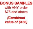 BONUS SAMPLES with ANY order $75 and above (Combined value of $165)