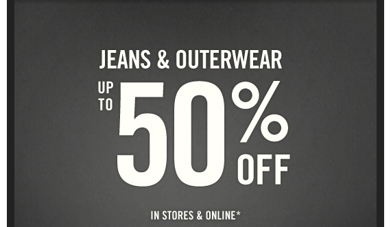JEANS & OUTERWEAR  UP TO 50% OFF IN STORES & ONLINE*