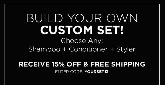 Build Your Own Custom Set! Choose Any: Shampoo, Conditioner, Styler. Receive 15% Off & Free Shipping. Enter Code: YOURSET13 Shop Now