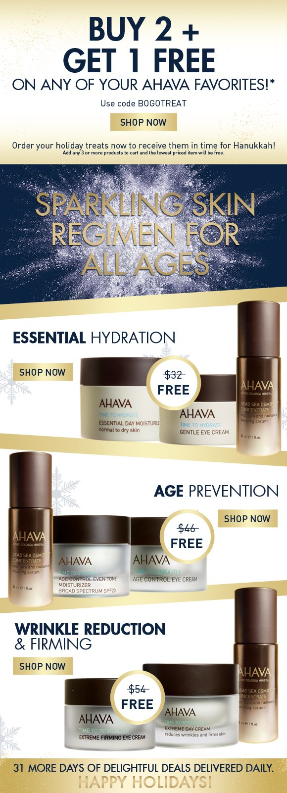 Buy 2 + Get 1 FREE on any of your AHAVA favorites!* Use code BOGOTREAT Shop Now Order your holiday treats now to receive them in time for Hanukkah! Add any 3 or more products to cart and the lowest priced item will be free.