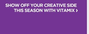 SHOW OFF YOUR CREATIVE SIDE THIS SEASON WITH VITAMIX