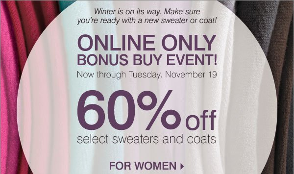 Online Only Bonus Buy Event! 60% off select sweaters and coats for women.
