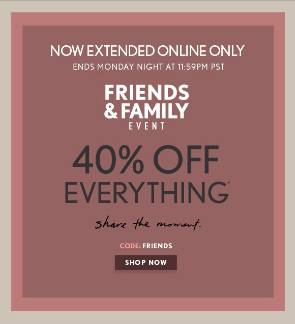 NOW EXTENDED ONLINE ONLY ENDS MONDAY NIGHT AT 11:59PM PST  FRIENDS & FAMILY EVENT  40% OFF  EVERY THING*  share the moment.  CODE: FRIENDS  SHOP NOW