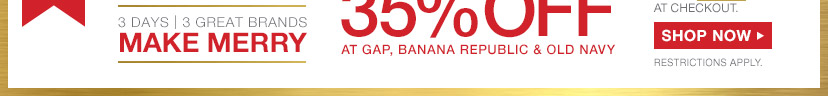 3 DAYS | 3 GREAT BRANDS | MAKE MERRY | 35% OFF AT GAP BANANA REPUBLIC & OLD NAVY | SHOP NOW