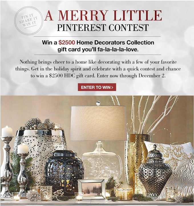 A MERRY LITTLE PINTEREST CONTEST | Win a $2500 Home Decorators Collection gift card you'll fa-la-la-la-la-love | Nothing brings cheer to a home like decorating with a few of your favorite things. Get in the holiday spirit and celebrate with a quick contest and chance to win a $2500 HDC gift card. Enter now through December 2. | ENTER TO WIN >