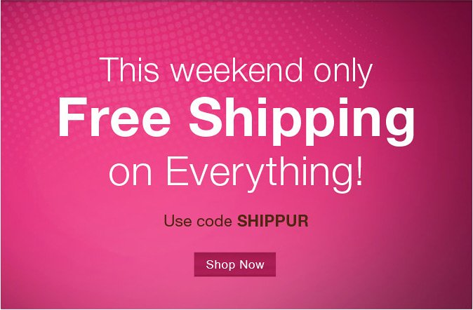 This weekend only Free Shipping on Everything! Use code SHIPPUR at checkout.