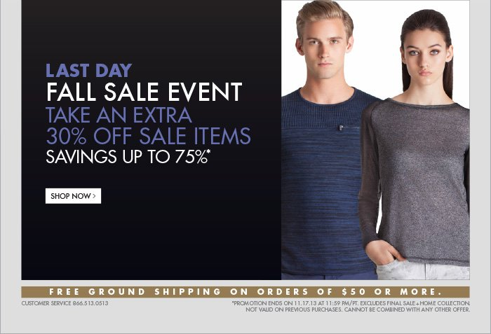 LAST DAY FALL SALE EVENT TAKE AN EXTRA 30% OFF SALE ITEMS SAVINGS UP TO 75%* SHOP NOW