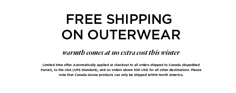 Free shipping on outerwear Limited time offer. Automatically applied at checkout to all orders shipped to Canada (Expedited Parcel), to the USA (UPS Standard), and on orders above 500 USD for all other destinations. Please note that Canada Goose products can only be shipped within North America.