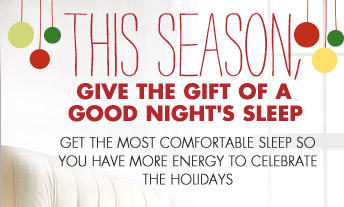 THIS SEASON, GIVE THE GIFT OF A GOOD NIGHT'S SLEEP GET THE MOST COMFORTABLE SLEEP SO YOU HAVE MORE ENERGY TO CELEBRATE THE HOLIDAYS