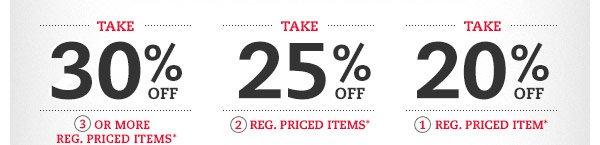 Take 30% OFF 3 or more reg. priced items* Take 25% OFF 2 reg. priced items* Take 20% OFF 1 reg. priced item*