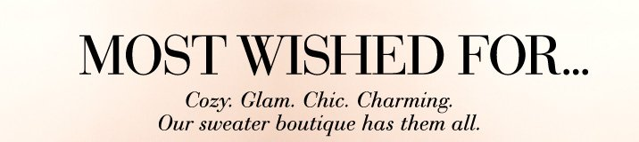 MOST WISHED FOR...  Cozy. Glam. Chic. Charming.  Our sweater boutique has them all. Shop Sweaters ›