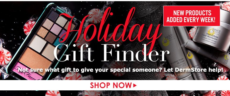 Holiday Gift Finder!Not sure what gift to give your special someone? Let DermStore help!New products added every week!Shop Now>>