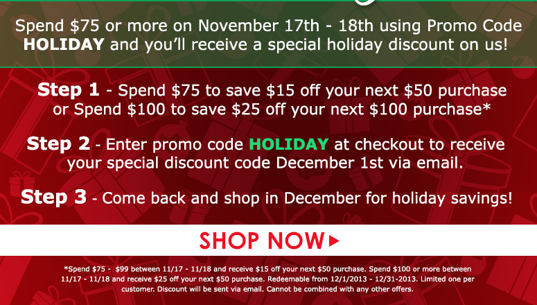 Step 1 - Spend $75 and get $15 off your next $50 order                                          or                Spend $100 and get $25 off your next $100 orderStep 2 - Enter promo code HOLIDAY to receive your discount code December 1st.*Step 3 - Come back and shop in December with your special holiday discount! Disclaimer: Spend $75 - $99 and get $15 back off $50 order in December.Spend $100+ and get $25 back off $100 order in December. *Discount cannot be used on the first purchase with code HOLIDAY.Shop Now>>
