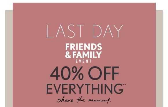 LAST DAY FRIENDS & FAMILY EVENT  40% OFF  EVERY THING**  share the moment.