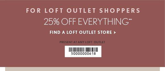 FOR LOFT OUTLET SHOPPERS 25% OFF EVERYTHING*** FIND A LOFT OUTLET STORE  PRESENT AT ANY LOFT OUTLET