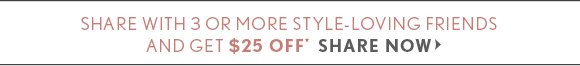 SHARE WITH 3 OR MORE STYLE–LOVING FRIENDS AND GET $25 OFF* SHARE NOW