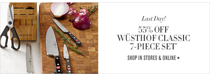 Last Day! -- 55% OFF WÜSTHOF CLASSIC 7-PIECE SET* -- SHOP IN STORES & ONLINE