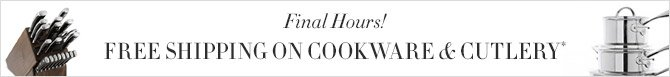 Final Hours! -- FREE SHIPPING ON COOKWARE & CUTLERY*
