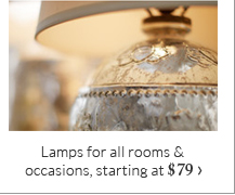 Lamps for all rooms & occasions, starting at $79