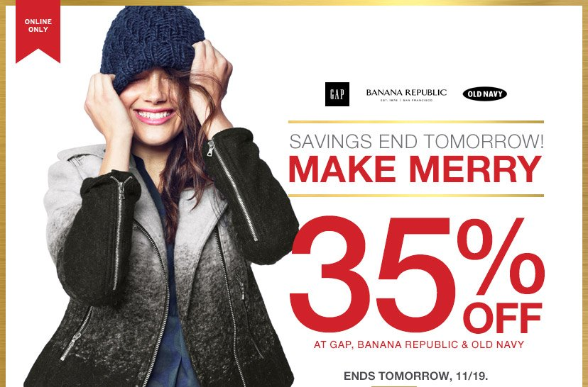 ONLINE ONLY | SAVINGS END TOMORROW! | MAKE MERRY | 35% OFF AT GAP, BANANA REPUBLIC & OLD NAVY | ENDS TOMORROW, 11/19.