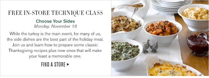 FREE IN-STORE TECHNIQUE CLASS - Choose Your Sides - Monday, November 18 -  While the turkey is the main event, for many of us, the side dishes are the best part of the holiday meal. Join us and learn how to prepare some classic Thanksgiving recipes plus new ones that will make your feast a memorable one. -- FIND A STORE