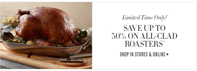 Limited Time Only! SAVE UP TO 50% ON ALL-CLAD ROASTERS* -- SHOP IN STORES & ONLINE