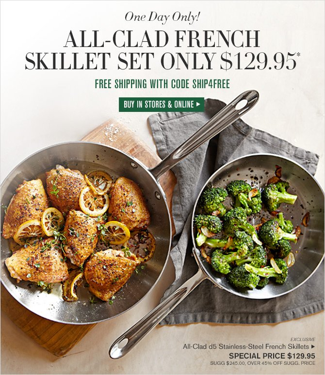 One Day Only! ALL-CLAD FRENCH SKILLET SET ONLY $129.95* -- FREE SHIPPING WITH CODE SHIP4FREE -- BUY IN STORES & ONLINE