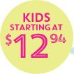 KIDS STARTING AT $12.94
