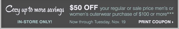 Take $50 off your regular or sale price  men's or women's outerwear purchase of $100 or more*** Print coupon.