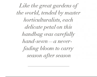 Like the great gardens of the world, tended by master horticulturalist, each delicate petal on the handbag was carefully hand-sewn - a never-fading blook to carry season after season