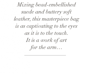 Mixing bead-embellished suede and buttery soft leather, this masterpiece bag is as captivating to the eyes as it is to the touch. It is a work of art for the arm...