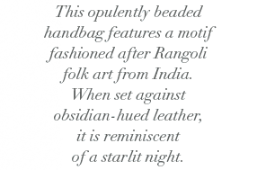 This opulently beaded handbag features a motif fashioned after Rangoli folk art from India. When set against obsidian-hued leather, it is reminiscent of a starlit night.