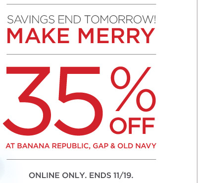 SAVINGS END TOMORROW! MAKE MERRY | 35% OFF AT BANANA REPUBLIC, GAP & OLD NAVY | ONLINE ONLY. ENDS 11/19.