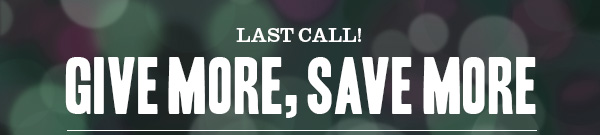 LAST CALL! Give More, Save More