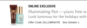 ONLINE EXCLUSIVE Illuminating Pair - yours free with $50 purchase* Look luminous for the holidays with our #1 Eye Serum and Even Skintone Illuminator. Offer Code 2ILLUMINATE See Details »