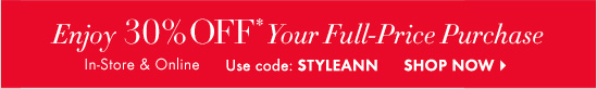 Enjoy 30% Off* Your Full-Price Purchase  In–Store & Online  Use Code STYLEANN  SHOP NOW