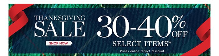 Thanksgiving Sale. 30-40% off select items. Prices online reflect discount. Shop now.