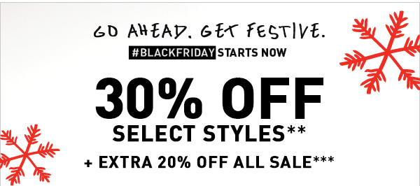 GO AHEAD. GET FESTIVE #BLACKFRIDAY STARTS NOW 30% OFF SELECT STYLES** + EXTRA 20% OFF ALL SALE***